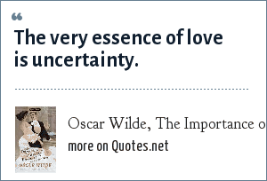 Oscar Wilde, The Importance of Being Ernest: The very essence of love is uncertainty.