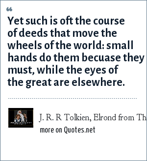 J. R. R Tolkien, Elrond from The Lord of the Rings: Yet such is oft the course of deeds that move the wheels of the world: small hands do them becuase they must, while the eyes of the great are elsewhere.