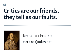 Benjamin Franklin: Critics are our friends, they tell us our faults.
