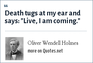Oliver Wendell Holmes: Death tugs at my ear and says: