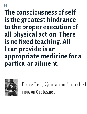 Bruce Lee, Quotation from the book: (The Art of Jeet Kune Do) by Bruce Lee: The consciousness of self is the greatest hindrance to the proper execution of all physical action. There is no fixed teaching. All I can provide is an appropriate medicine for a particular ailment.
