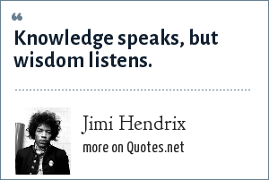 Jimi Hendrix: Knowledge speaks, but wisdom listens.