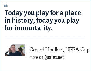 Gerard Houllier, UEFA Cup Final 2001 pre-match team talk: Today you play for a place in history, today you play for immortality.