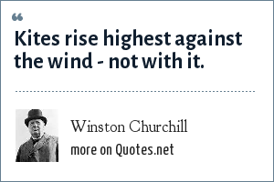 Winston Churchill: Kites rise highest against the wind - not with it.