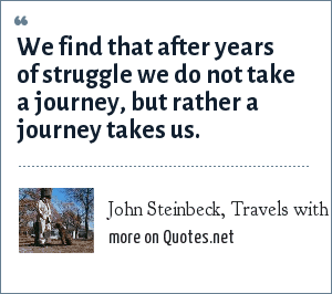 John Steinbeck, Travels with Charley: We find that after years of struggle we do not take a journey, but rather a journey takes us.