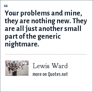 Lewis Ward: Your problems and mine, they are nothing new. They are all just another small part of the generic nightmare.