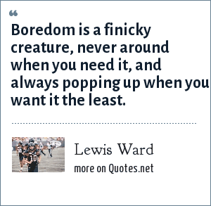 Lewis Ward: Boredom is a finicky creature, never around when you need it, and always popping up when you want it the least.