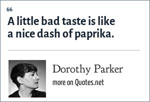 Dorothy Parker: A little bad taste is like a nice dash of paprika.
