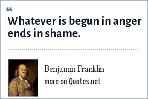 Benjamin Franklin: Whatever is begun in anger ends in shame.