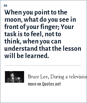 Bruce Lee, During a television interview: When you point to the moon, what do you see in front of your finger; Your task is to feel, not to think, when you can understand that the lesson will be learned.