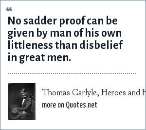 Thomas Carlyle, Heroes and Hero Worship, 1840: No sadder proof can be given by man of his own littleness than disbelief in great men.