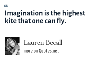 Lauren Becall: Imagination is the highest kite that one can fly.