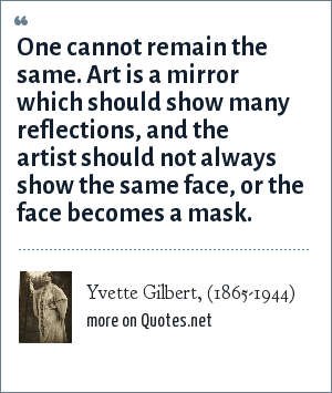 Yvette Gilbert, (1865-1944): One cannot remain the same. Art is a mirror which should show many reflections, and the artist should not always show the same face, or the face becomes a mask.