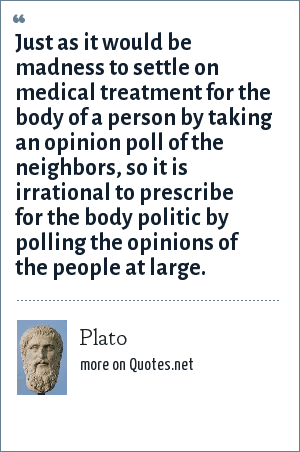 Plato: Just as it would be madness to settle on medical treatment for the body of a person by taking an opinion poll of the neighbors, so it is irrational to prescribe for the body politic by polling the opinions of the people at large.