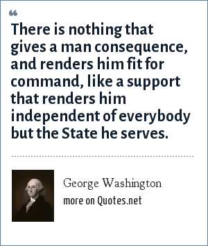 George Washington: There is nothing that gives a man consequence, and renders him fit for command, like a support that renders him independent of everybody but the State he serves.