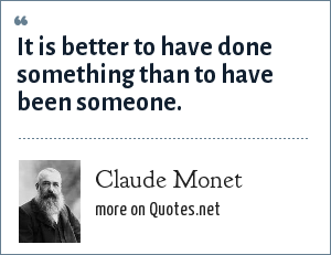 Claude Monet: It is better to have done something than to have been someone.