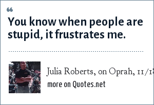 Julia Roberts, on Oprah, 11/18/03: You know when people are stupid, it frustrates me.