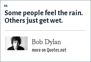 Bob Dylan: Some people feel the rain. Others just get wet.