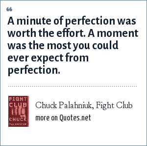 Chuck Palahniuk, Fight Club: A minute of perfection was worth the effort. A moment was the most you could ever expect from perfection.