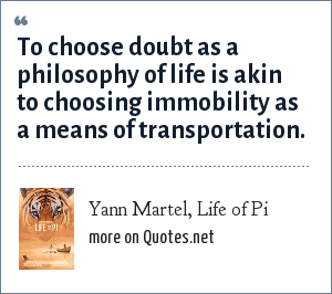 Yann Martel, Life of Pi: To choose doubt as a philosophy of life is akin to choosing immobility as a means of transportation.