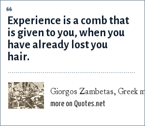Giorgos Zambetas, Greek musician: Experience is a comb that is given to you, when you have already lost you hair.