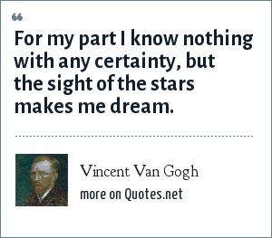Vincent Van Gogh: For my part I know nothing with any certainty, but the sight of the stars makes me dream.