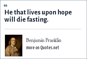Benjamin Franklin: He that lives upon hope will die fasting.