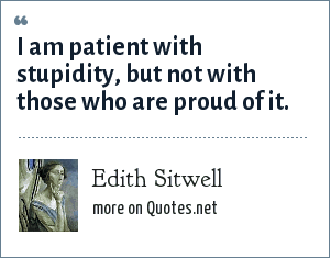 Edith Sitwell: I am patient with stupidity, but not with those who are proud of it.