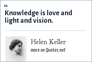 Helen Keller: Knowledge is love and light and vision.