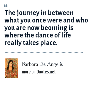 Barbara De Angelis: The journey in between what you once were and who you are now beoming is where the dance of life really takes place.