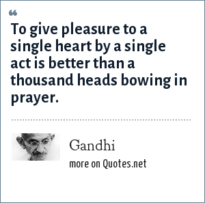Gandhi: To give pleasure to a single heart by a single act is better than a thousand heads bowing in prayer.