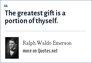 Ralph Waldo Emerson: The greatest gift is a portion of thyself.