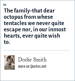Dodie Smith: The family-that dear octopus from whese tentacles we never quite escape nor, in our inmost hearts, ever quite wish to.