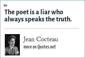 Jean Cocteau: The poet is a liar who always speaks the truth.