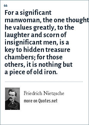 Friedrich Nietzsche: For a significant manwoman, the one thought he values greatly, to the laughter and scorn of insignificant men, is a key to hidden treasure chambers; for those others, it is nothing but a piece of old iron.