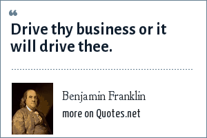 Benjamin Franklin: Drive thy business or it will drive thee.