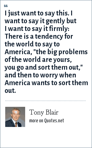 Tony Blair: I just want to say this. I want to say it gently but I want to say it firmly: There is a tendency for the world to say to America,