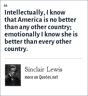 Sinclair Lewis: Intellectually, I know that America is no better than any other country; emotionally I know she is better than every other country.
