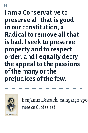 Benjamin Disraeli, campaign speech at High Wycombe, England, November 27, 1832: I am a Conservative to preserve all that is good in our constitution, a Radical to remove all that is bad. I seek to preserve property and to respect order, and I equally decry the appeal to the passions of the many or the prejudices of the few.
