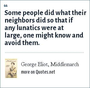 George Eliot, Middlemarch: Some people did what their neighbors did so that if any lunatics were at large, one might know and avoid them.
