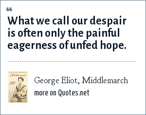 George Eliot, Middlemarch: What we call our despair is often only the painful eagerness of unfed hope.
