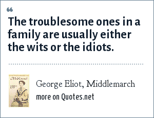 George Eliot, Middlemarch: The troublesome ones in a family are usually either the wits or the idiots.