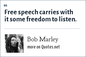 Bob Marley: Free speech carries with it some freedom to listen.