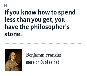 Benjamin Franklin: If you know how to spend less than you get, you have the philosopher's stone.