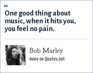 Bob Marley: One good thing about music, when it hits you, you feel no pain.