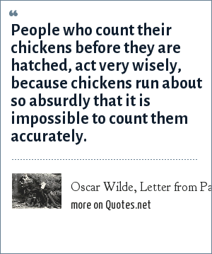 Oscar Wilde, Letter from Paris, dated May 1900: People who count their chickens before they are hatched, act very wisely, because chickens run about so absurdly that it is impossible to count them accurately.