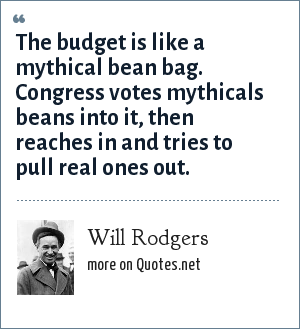 Will Rodgers: The budget is like a mythical bean bag. Congress votes mythicals beans into it, then reaches in and tries to pull real ones out.