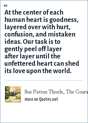 Sue Patton Thoele, The Courage To Be Yourself Journal: At the center of each human heart is goodness, layered over with hurt, confusion, and mistaken ideas. Our task is to gently peel off layer after layer until the unfettered heart can shed its love upon the world.