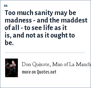 Don Quixote, Man of La Mancha: Too much sanity may be madness - and the maddest of all - to see life as it is, and not as it ought to be.