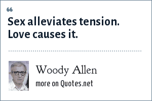 Woody Allen: Sex alleviates tension. Love causes it.
